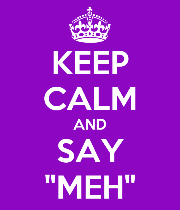 "KEEP CALM AND SAY ""MEH"""