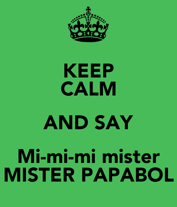 KEEP CALM AND SAY Mi-mi-mi mister MISTER PAPABOL