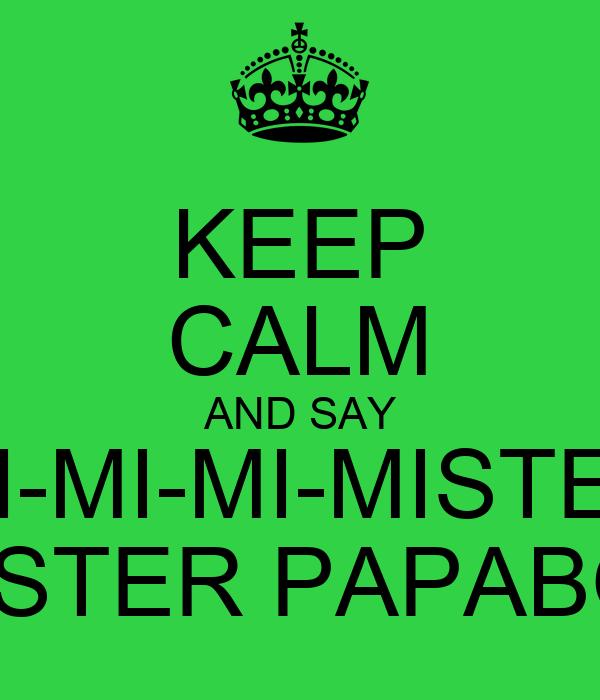 KEEP CALM AND SAY MI-MI-MI-MISTER MISTER PAPABOL