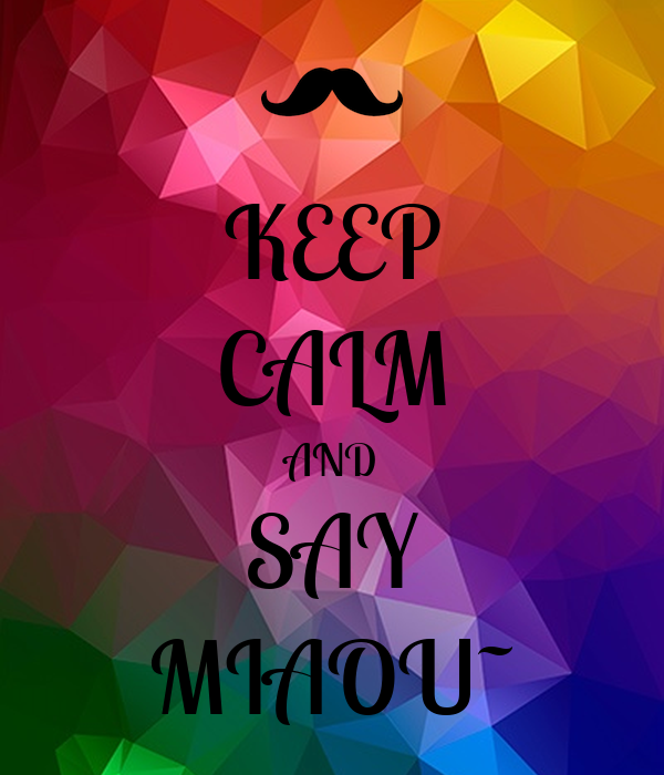 KEEP CALM AND SAY MIAOU~