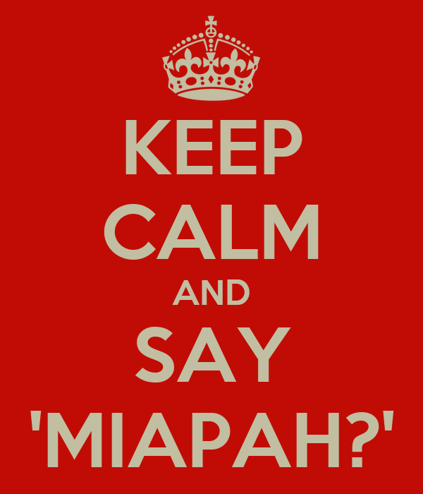 KEEP CALM AND SAY 'MIAPAH?'