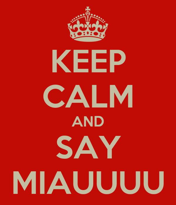 KEEP CALM AND SAY MIAUUUU