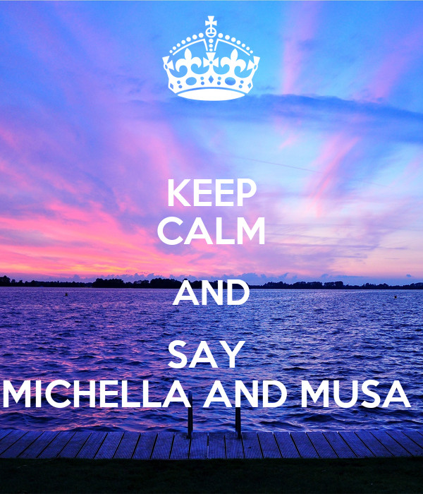 KEEP CALM AND SAY  MICHELLA AND MUSA
