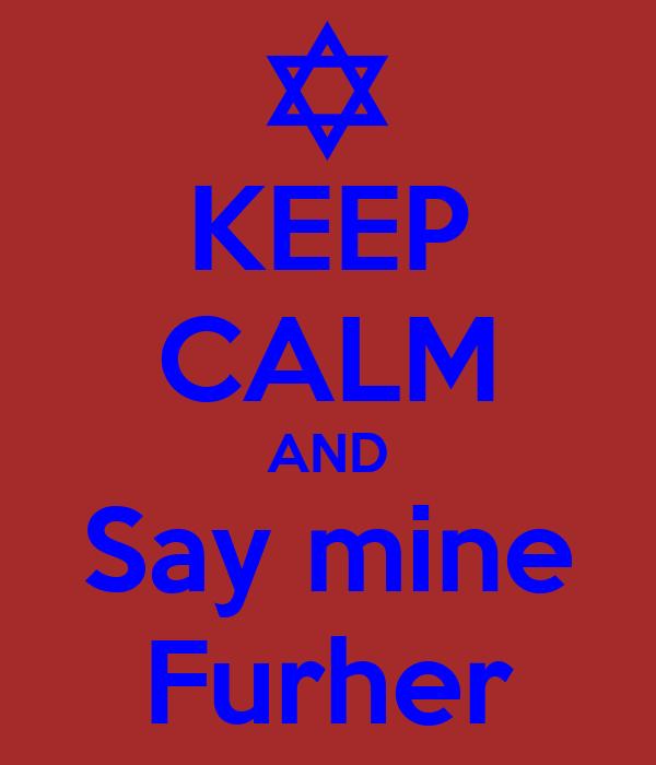 KEEP CALM AND Say mine Furher