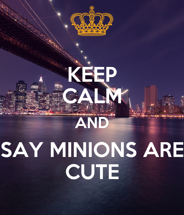 KEEP CALM AND SAY MINIONS ARE CUTE