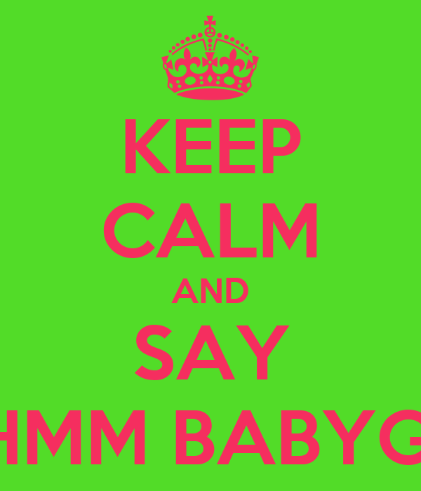 KEEP CALM AND SAY MMHMM BABYGURL