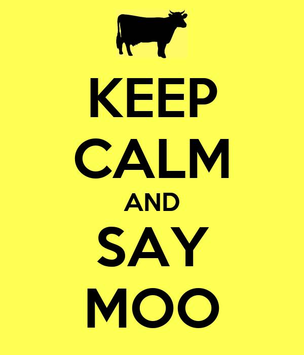 KEEP CALM AND SAY MOO