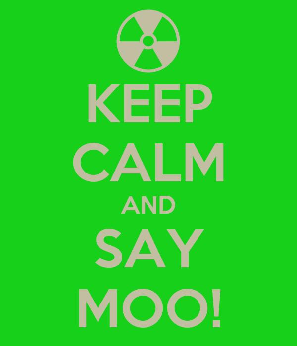 KEEP CALM AND SAY MOO!