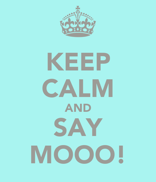 KEEP CALM AND SAY MOOO!