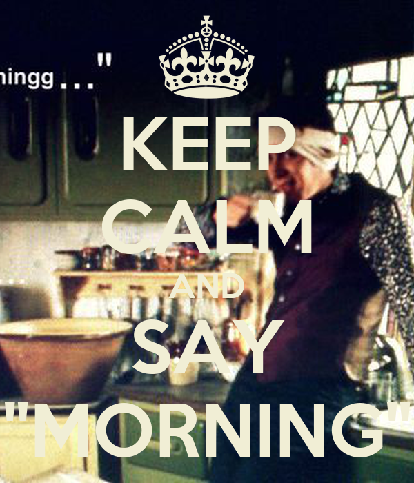 "KEEP CALM AND SAY ""MORNING"""
