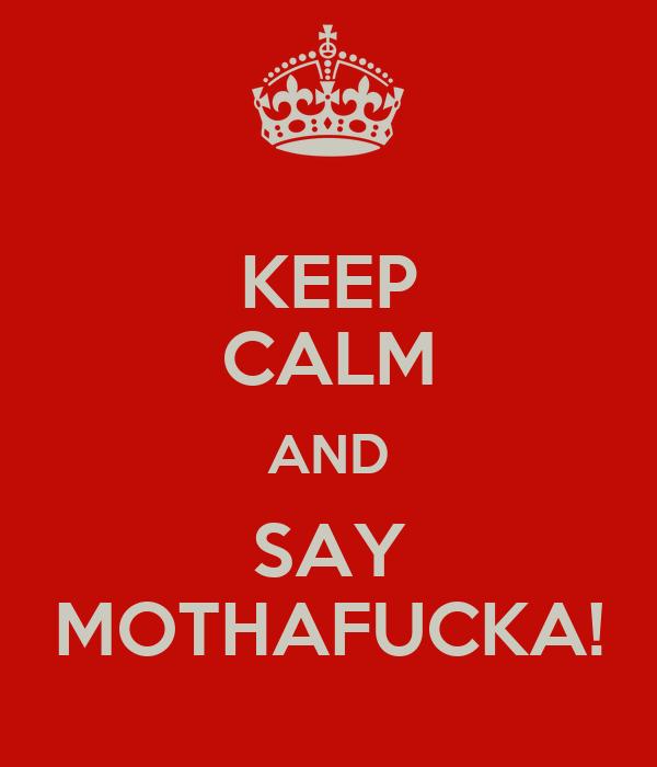 KEEP CALM AND SAY MOTHAFUCKA!