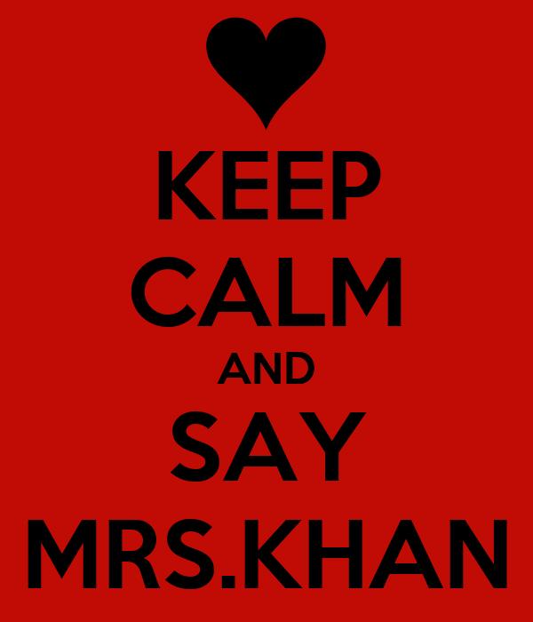 KEEP CALM AND SAY MRS.KHAN