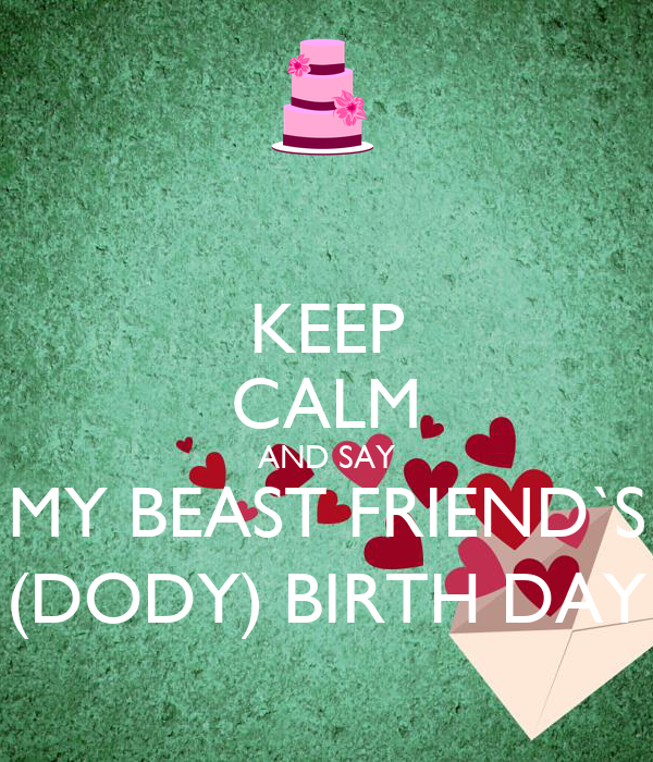 KEEP CALM AND SAY MY BEAST FRIEND`S (DODY) BIRTH DAY