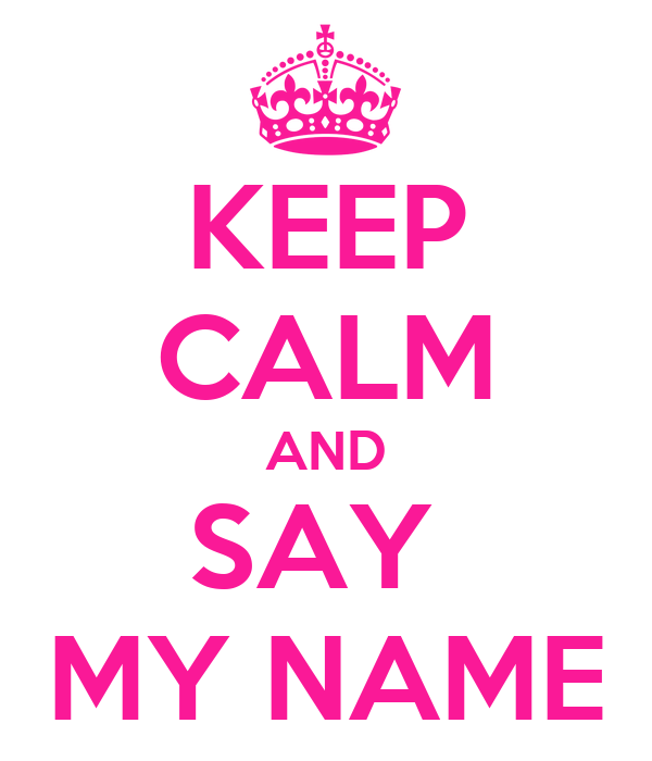 KEEP CALM AND SAY  MY NAME