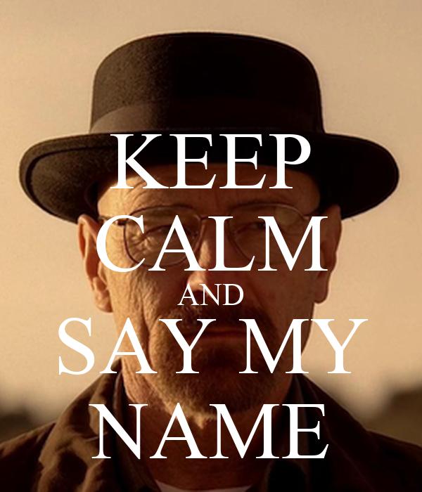 KEEP CALM AND SAY MY NAME