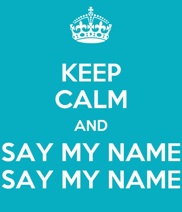 KEEP CALM AND SAY MY NAME SAY MY NAME