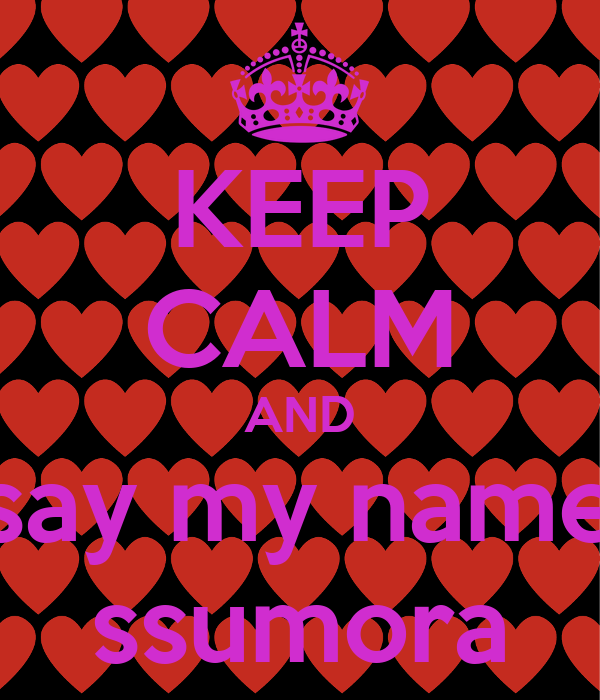 KEEP CALM AND say my name ssumora