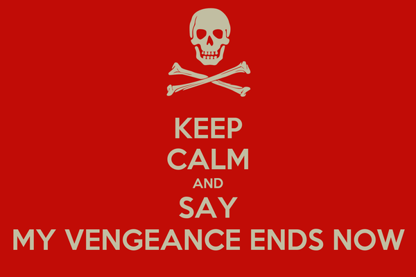 KEEP CALM AND SAY MY VENGEANCE ENDS NOW
