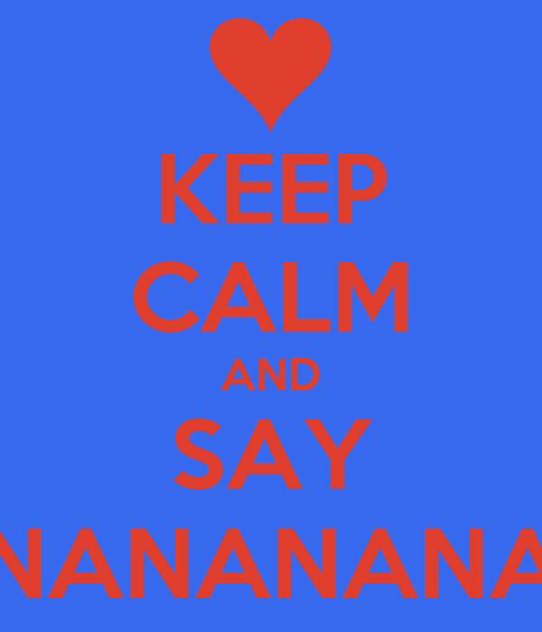 KEEP CALM AND SAY NANANANA