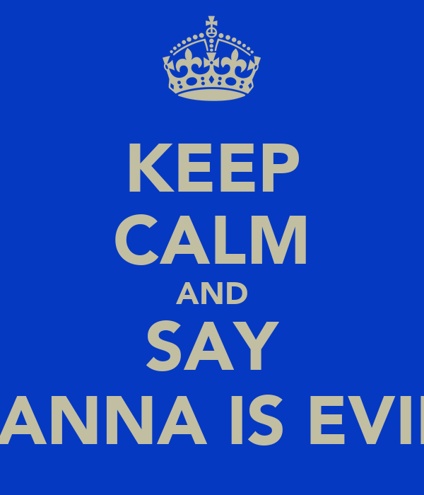 KEEP CALM AND SAY NANNA IS EVIL!