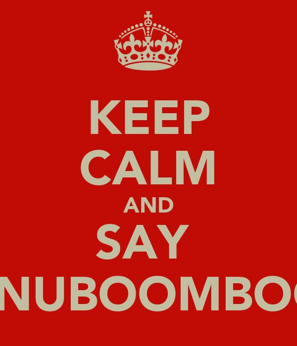 KEEP CALM AND SAY  NANUBOOMBOOM