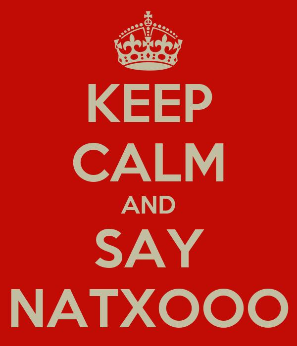 KEEP CALM AND SAY NATXOOO