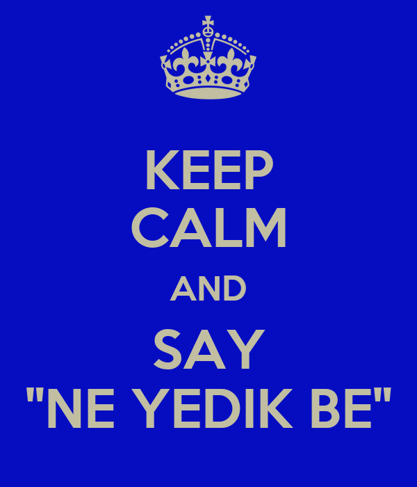 "KEEP CALM AND SAY ""NE YEDIK BE"""