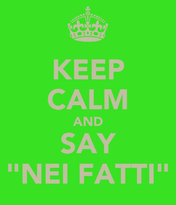 """KEEP CALM AND SAY """"NEI FATTI"""""""