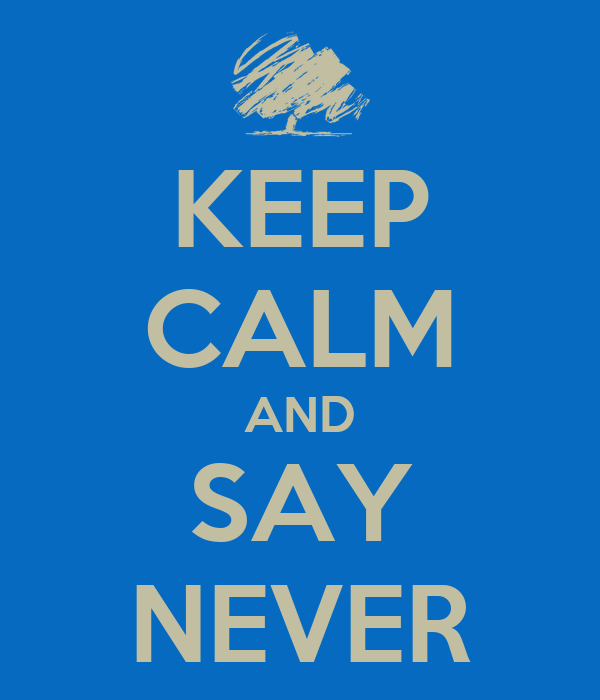 KEEP CALM AND SAY NEVER