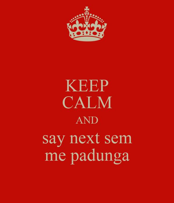 KEEP CALM AND say next sem me padunga