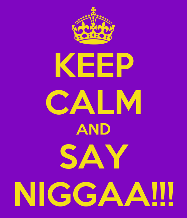KEEP CALM AND SAY NIGGAA!!!