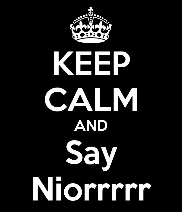 KEEP CALM AND Say Niorrrrr