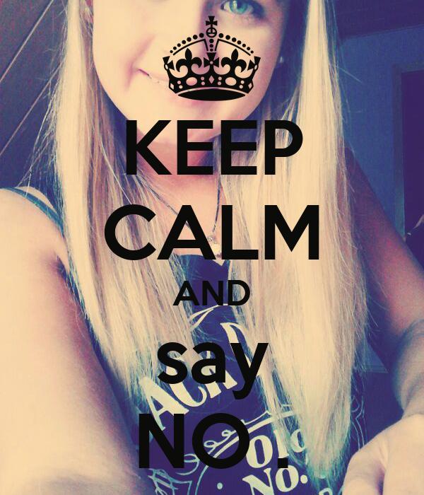 KEEP CALM AND say NO .