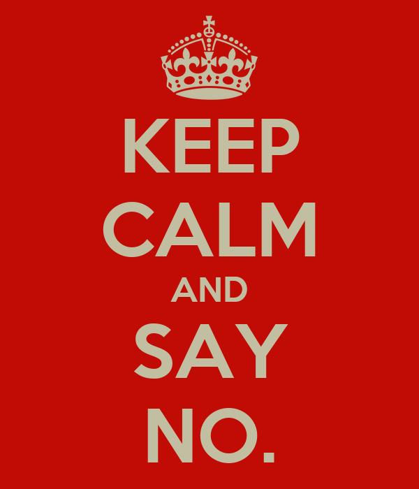 KEEP CALM AND SAY NO.