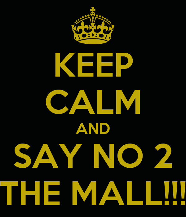 KEEP CALM AND SAY NO 2 THE MALL!!!