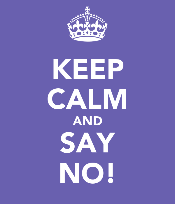 KEEP CALM AND SAY NO!