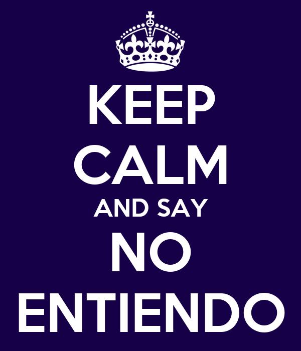 KEEP CALM AND SAY NO ENTIENDO