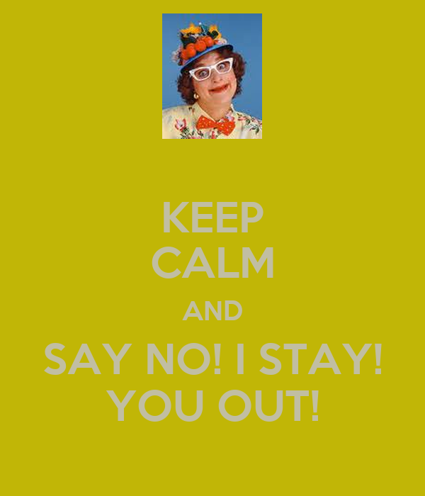 KEEP CALM AND SAY NO! I STAY! YOU OUT!