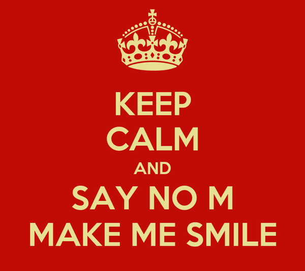 KEEP CALM AND SAY NO M MAKE ME SMILE