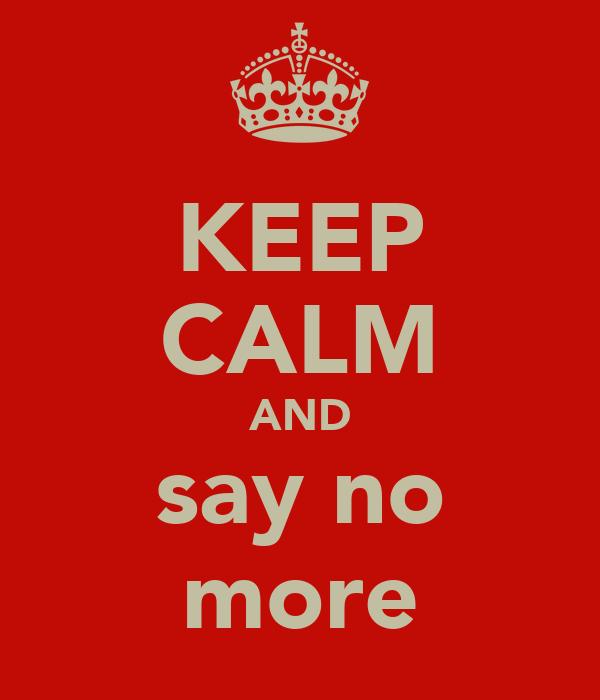 KEEP CALM AND say no more