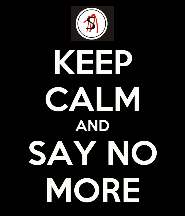 KEEP CALM AND SAY NO MORE