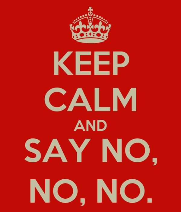 KEEP CALM AND SAY NO, NO, NO.