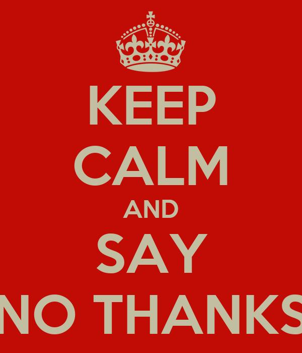 KEEP CALM AND SAY NO THANKS