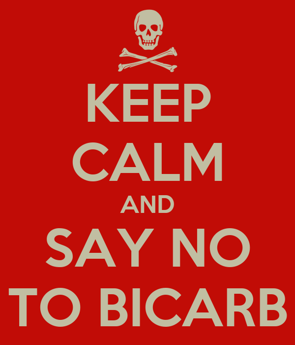 KEEP CALM AND SAY NO TO BICARB