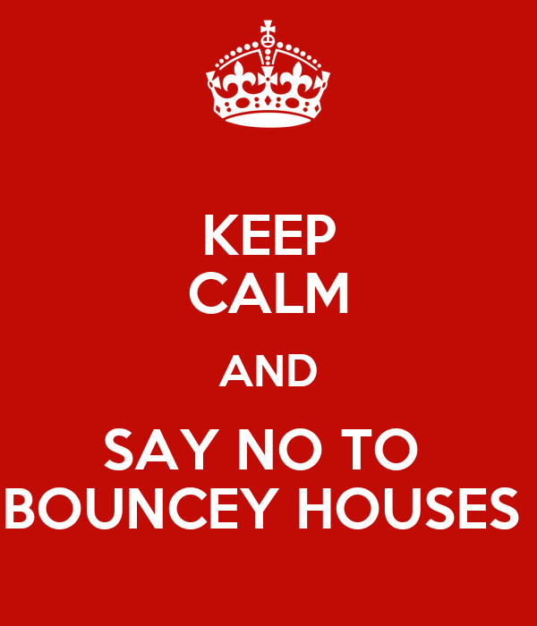 KEEP CALM AND SAY NO TO  BOUNCEY HOUSES