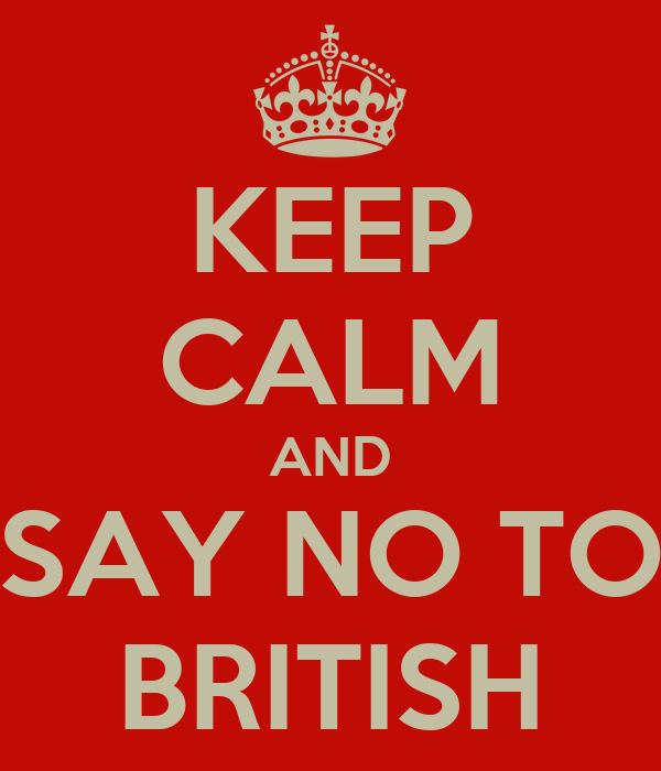 KEEP CALM AND SAY NO TO BRITISH