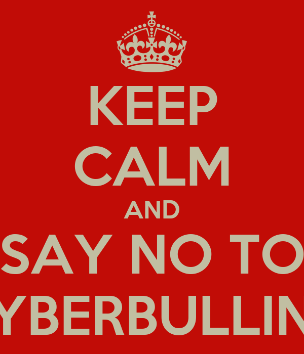 KEEP CALM AND SAY NO TO CYBERBULLING