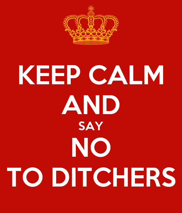 KEEP CALM AND SAY NO TO DITCHERS