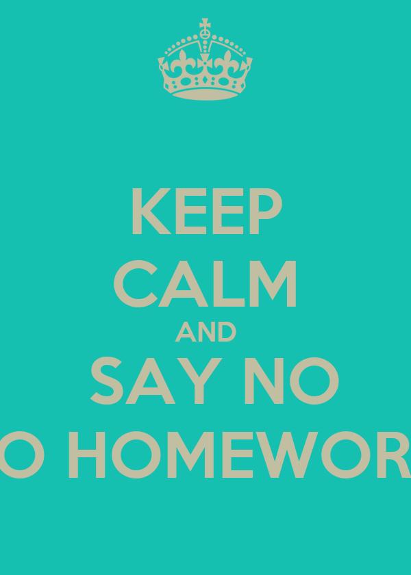 KEEP CALM AND  SAY NO TO HOMEWORK