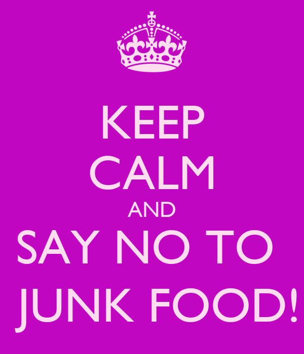 KEEP CALM AND SAY NO TO   JUNK FOOD!